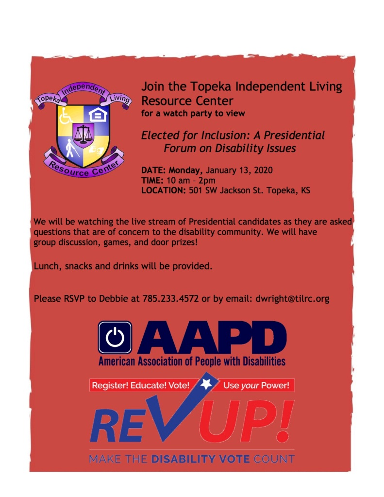 Join the Topeka Independent Living Resource Center for a watch party to view Elected for Inclusion: A Presidential Forum on Disability Issues DATE: Monday, January 13, 2020 TIME: 10 am – 2pm LOCATION: 501 SW Jackson St. Topeka, KS We will be watching the live stream of Presidential candidates as they are asked questions that are of concern to the disability community. We will have group discussion, games, and door prizes! Please RSVP to Debbie at 785.233.4572 or by email: dwright@tilrc.org
